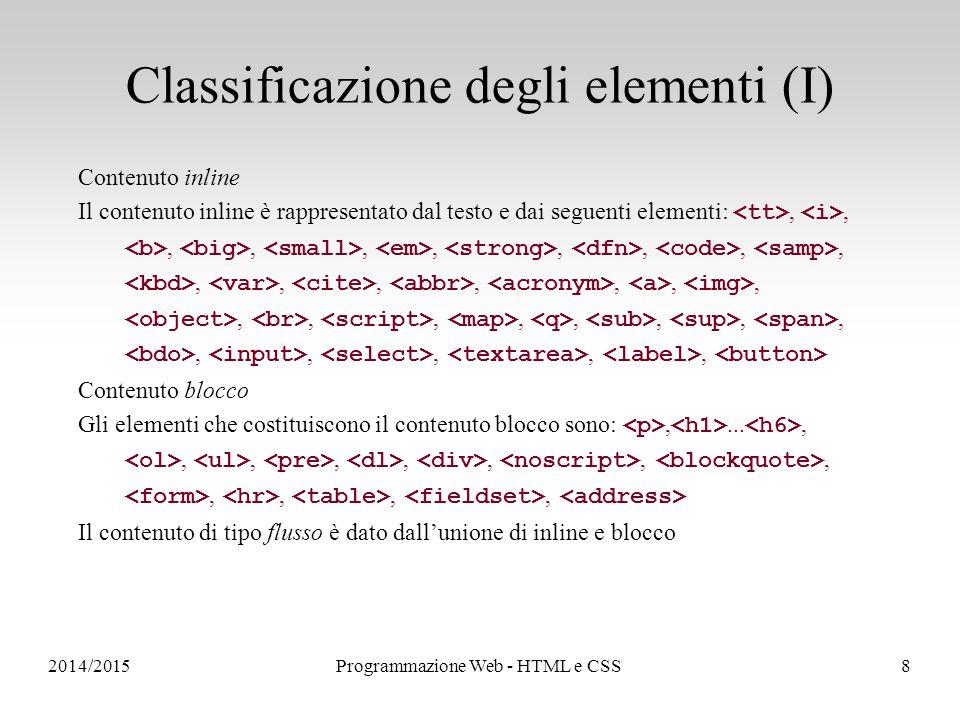 2014/2015Programmazione Web - HTML e CSS8 Classificazione degli elementi (I) Contenuto inline Il contenuto inline è rappresentato dal testo e dai seguenti elementi:,,,,,,,,,,,,,,,,,,,,,,,,,,,,,, Contenuto blocco Gli elementi che costituiscono il contenuto blocco sono:,...,,,,,,,,,,,, Il contenuto di tipo flusso è dato dall'unione di inline e blocco