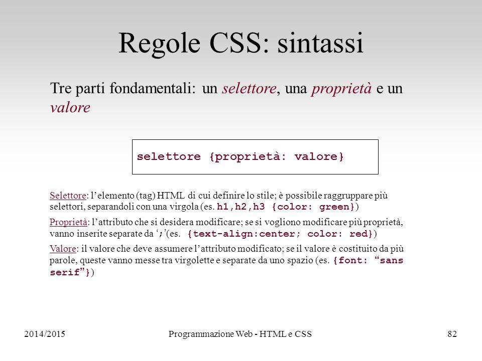 2014/2015Programmazione Web - HTML e CSS82 Regole CSS: sintassi Tre parti fondamentali: un selettore, una proprietà e un valore Selettore: l'elemento (tag) HTML di cui definire lo stile; è possibile raggruppare più selettori, separandoli con una virgola (es.