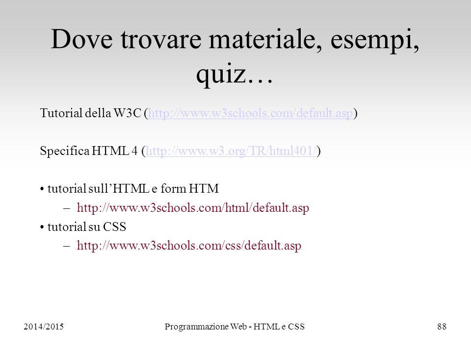 2014/2015Programmazione Web - HTML e CSS88 Dove trovare materiale, esempi, quiz… Tutorial della W3C (http://www.w3schools.com/default.asp)http://www.w3schools.com/default.asp Specifica HTML 4 (http://www.w3.org/TR/html401/)http://www.w3.org/TR/html401/ tutorial sull'HTML e form HTM –http://www.w3schools.com/html/default.asp tutorial su CSS –http://www.w3schools.com/css/default.asp