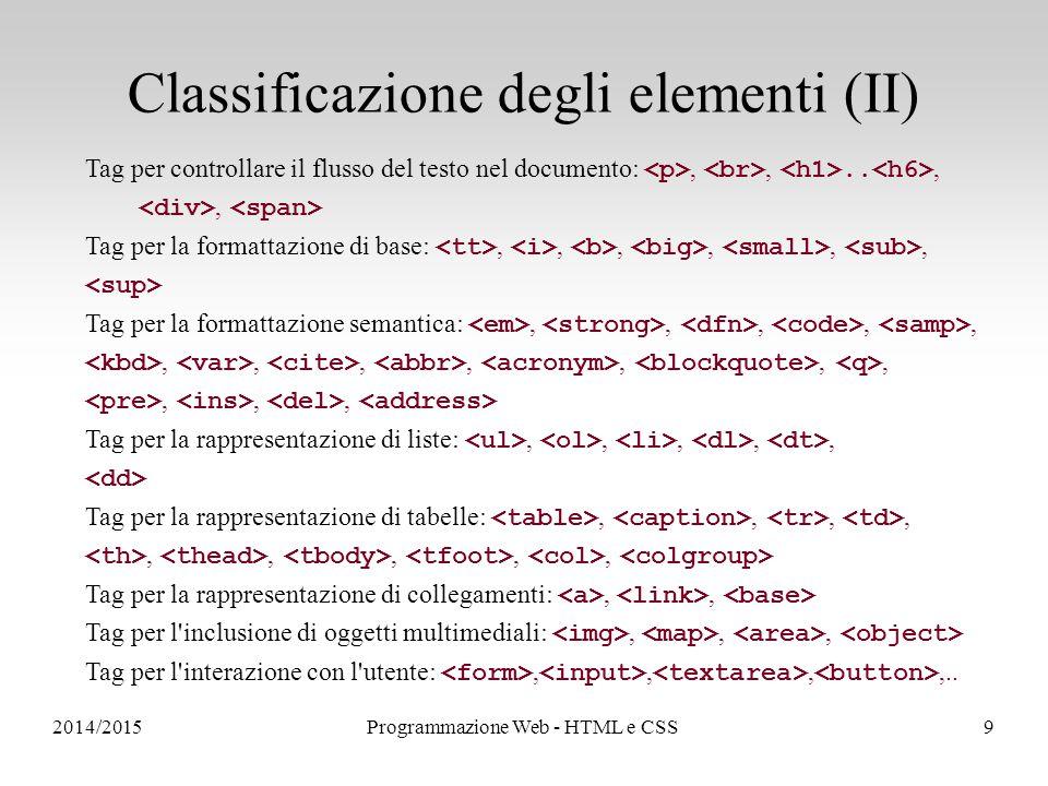 2014/2015Programmazione Web - HTML e CSS9 Classificazione degli elementi (II) Tag per controllare il flusso del testo nel documento:,,..,, Tag per la formattazione di base:,,,,,, Tag per la formattazione semantica:,,,,,,,,,,,,,,, Tag per la rappresentazione di liste:,,,,, Tag per la rappresentazione di tabelle:,,,,,,,,, Tag per la rappresentazione di collegamenti:,, Tag per l inclusione di oggetti multimediali:,,, Tag per l interazione con l utente:,,,,..