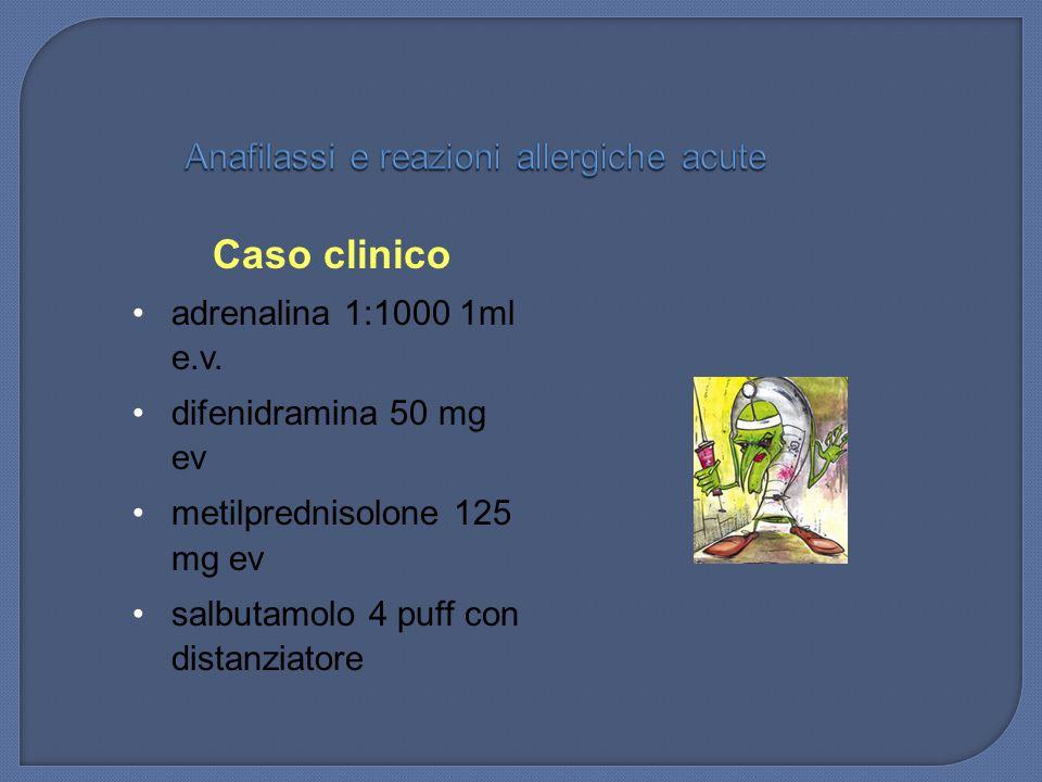 Caso clinico adrenalina 1:1000 1ml e.v. difenidramina 50 mg ev metilprednisolone 125 mg ev salbutamolo 4 puff con distanziatore