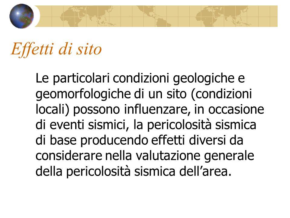 Effetti di sito Le particolari condizioni geologiche e geomorfologiche di un sito (condizioni locali) possono influenzare, in occasione di eventi sism