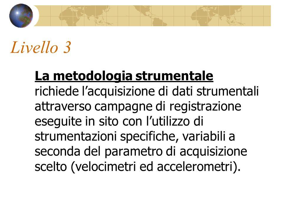 Livello 3 La metodologia strumentale richiede l'acquisizione di dati strumentali attraverso campagne di registrazione eseguite in sito con l'utilizzo