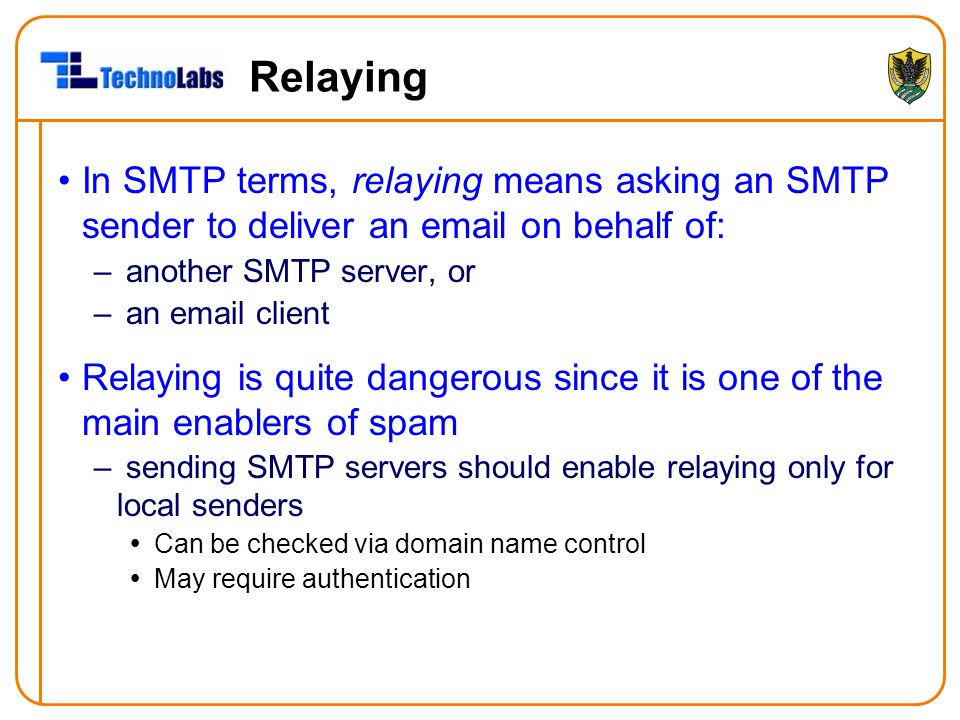 Relaying In SMTP terms, relaying means asking an SMTP sender to deliver an email on behalf of: – another SMTP server, or – an email client Relaying is