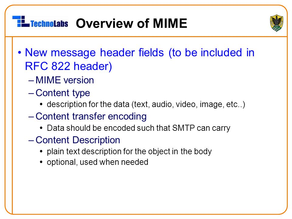Overview of MIME New message header fields (to be included in RFC 822 header) –MIME version –Content type  description for the data (text, audio, vid