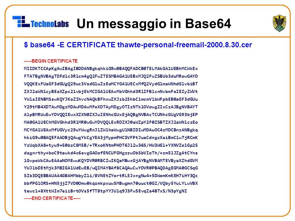 Un messaggio in Base64 $ base64 -E CERTIFICATE thawte-personal-freemail-2000.8.30.cer -----BEGIN CERTIFICATE MIIDKTCCApKgAwIBAgIBDDANBgkqhkiG9w0BAQQFADCB0TELMAkGA1UEBhMCWkEx FTATBgNVBAgTDFdlc3Rlcm4gQ2FwZTESMBAGA1UEBxMJQ2FwZSBUb3duMRowGAYD VQQKExFUaGF3dGUgQ29uc3VsdGluZzEoMCYGA1UECxMfQ2VydGlmaWNhdGlvbiBT ZXJ2aWNlcyBEaXZpc2lvbjEkMCIGA1UEAxMbVGhhd3RlIFBlcnNvbmFsIEZyZWVt YWlsIENBMSswKQYJKoZIhvcNAQkBFhxwZXJzb25hbC1mcmVlbWFpbEB0aGF3dGUu Y29tMB4XDTAwMDgzMDAwMDAwMFoXDTAyMDgyOTIzNTk1OVowgZIxCzAJBgNVBAYT AlpBMRUwEwYDVQQIEwxXZXN0ZXJuIENhcGUxEjAQBgNVBAcTCUNhcGUgVG93bjEP MA0GA1UEChMGVGhhd3RlMR0wGwYDVQQLExRDZXJ0aWZpY2F0ZSBTZXJ2aWNlczEo MCYGA1UEAxMfUGVyc29uYWwgRnJlZW1haWwgUlNBIDIwMDAuOC4zMDCBnzANBgkq hkiG9w0BAQEFAAOBjQAwgYkCgYEA3jMypmPHCSVFPtJueCdngcXaiBmClw7jRCmK YzUqbXA8+tyu9+50bzC8M5B/+TRxoKNtmPHDT6Jl2w36S/HW3WGl+YXNVZo1Gp2S dagnrthy+boC9tewkd4c6avgGAOofENCUFGHgzzwObSbVIoTh/+zm51JZgAtCYns lGvpoWkCAwEAAaNOMEwwKQYDVR0RBCIwIKQeMBwxGjAYBgNVBAMTEVByaXZhdGVM YWJlbDEtMjk3MBIGA1UdEwEB/wQIMAYBAf8CAQAwCwYDVR0PBAQDAgEGMA0GCSqG SIb3DQEBBAUAA4GBAHMbbyZli/8VNEtZYortRL5Jx+gNu4+5DWomKmKEH7iHY3Qc bbfPGlORS+HN5jjZ7VD0Omw0kqzmkpxuwSMBwgmn70uuct0GZ/VQby5YuLYLwVBX tewc1+8XttWIm7eiiBrtOVs5fTT8tpYYJU1q9J3Fw5EvqZa4BTxS/N3pYgNI -----END CERTIFICATE-----
