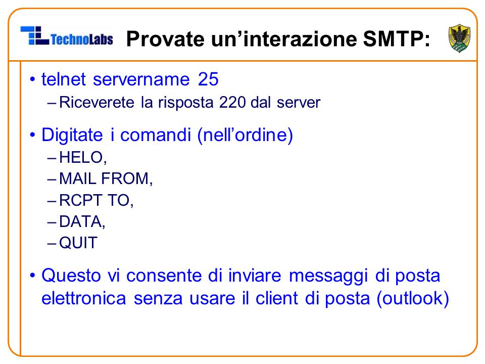 Provate un'interazione SMTP: telnet servername 25 –Riceverete la risposta 220 dal server Digitate i comandi (nell'ordine) –HELO, –MAIL FROM, –RCPT TO,