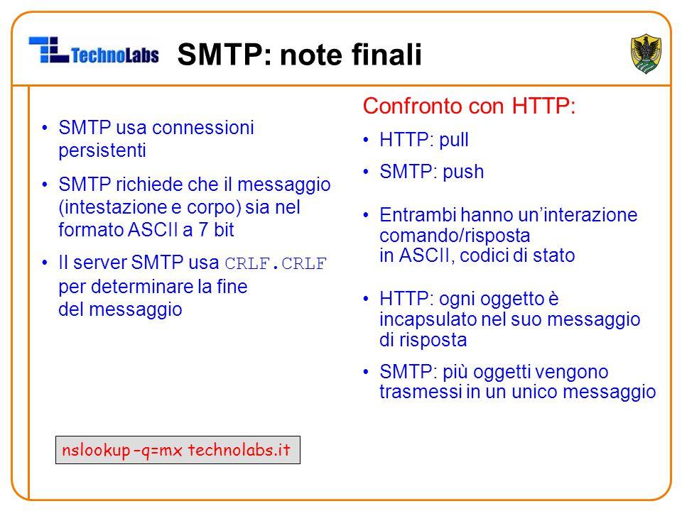 SMTP: note finali SMTP usa connessioni persistenti SMTP richiede che il messaggio (intestazione e corpo) sia nel formato ASCII a 7 bit Il server SMTP usa CRLF.CRLF per determinare la fine del messaggio Confronto con HTTP: HTTP: pull SMTP: push Entrambi hanno un'interazione comando/risposta in ASCII, codici di stato HTTP: ogni oggetto è incapsulato nel suo messaggio di risposta SMTP: più oggetti vengono trasmessi in un unico messaggio nslookup –q=mx technolabs.it