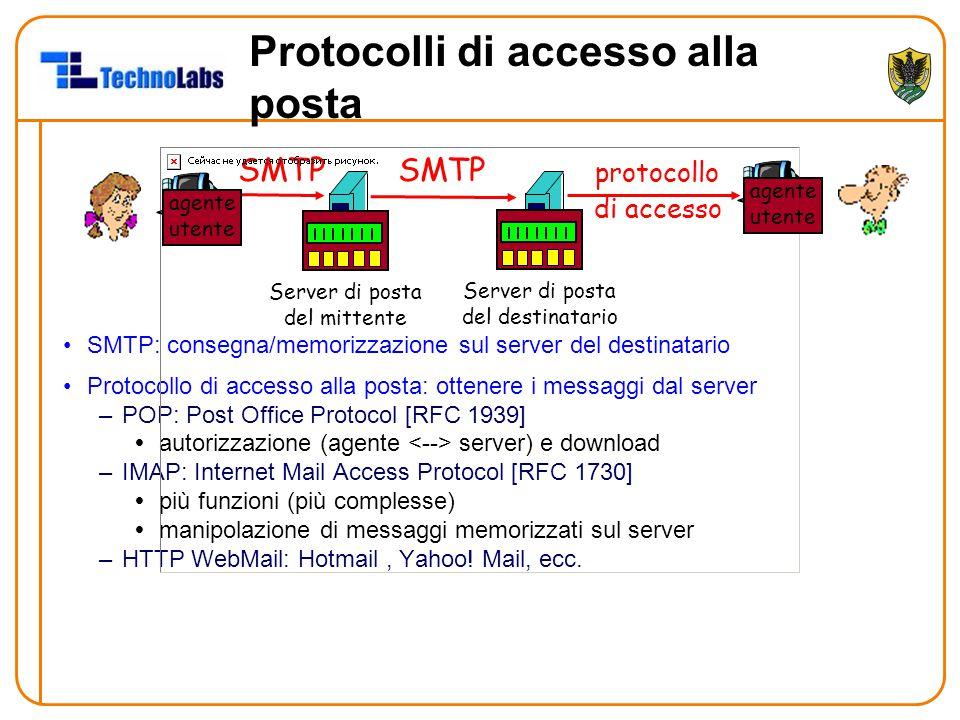 Protocolli di accesso alla posta SMTP: consegna/memorizzazione sul server del destinatario Protocollo di accesso alla posta: ottenere i messaggi dal server –POP: Post Office Protocol [RFC 1939]  autorizzazione (agente server) e download –IMAP: Internet Mail Access Protocol [RFC 1730]  più funzioni (più complesse)  manipolazione di messaggi memorizzati sul server –HTTP WebMail: Hotmail, Yahoo.