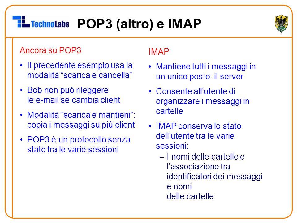 POP3 (altro) e IMAP Ancora su POP3 Il precedente esempio usa la modalità scarica e cancella Bob non può rileggere le e-mail se cambia client Modalità scarica e mantieni : copia i messaggi su più client POP3 è un protocollo senza stato tra le varie sessioni IMAP Mantiene tutti i messaggi in un unico posto: il server Consente all'utente di organizzare i messaggi in cartelle IMAP conserva lo stato dell'utente tra le varie sessioni: –I nomi delle cartelle e l'associazione tra identificatori dei messaggi e nomi delle cartelle