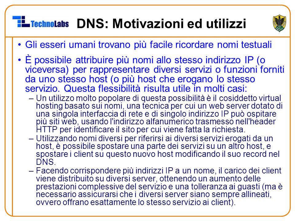 DNS: Motivazioni ed utilizzi Gli esseri umani trovano più facile ricordare nomi testuali È possibile attribuire più nomi allo stesso indirizzo IP (o viceversa) per rappresentare diversi servizi o funzioni forniti da uno stesso host (o più host che erogano lo stesso servizio.