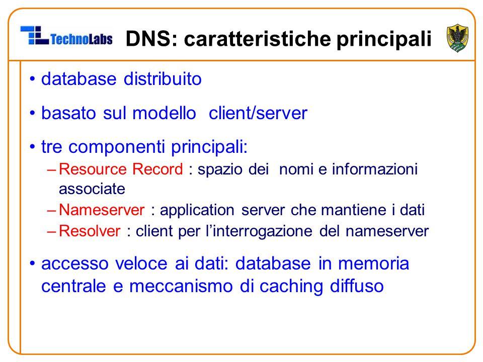 DNS: caratteristiche principali database distribuito basato sul modello client/server tre componenti principali: –Resource Record : spazio dei nomi e informazioni associate –Nameserver : application server che mantiene i dati –Resolver : client per l'interrogazione del nameserver accesso veloce ai dati: database in memoria centrale e meccanismo di caching diffuso