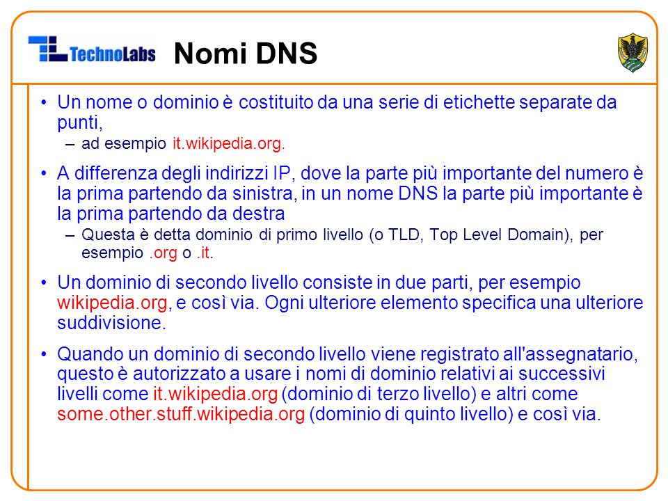 Nomi DNS Un nome o dominio è costituito da una serie di etichette separate da punti, –ad esempio it.wikipedia.org. A differenza degli indirizzi IP, do