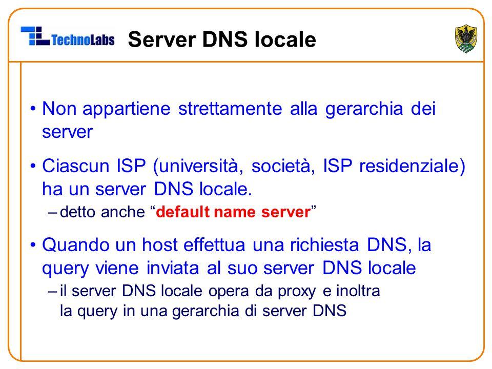 Server DNS locale Non appartiene strettamente alla gerarchia dei server Ciascun ISP (università, società, ISP residenziale) ha un server DNS locale.