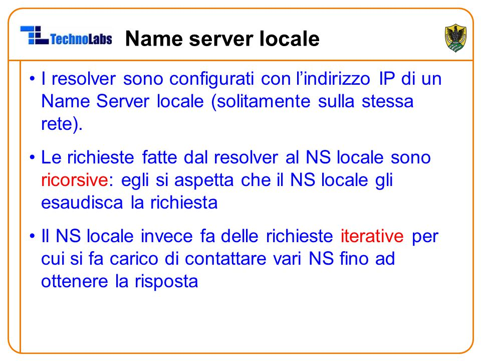 Name server locale I resolver sono configurati con l'indirizzo IP di un Name Server locale (solitamente sulla stessa rete). Le richieste fatte dal res