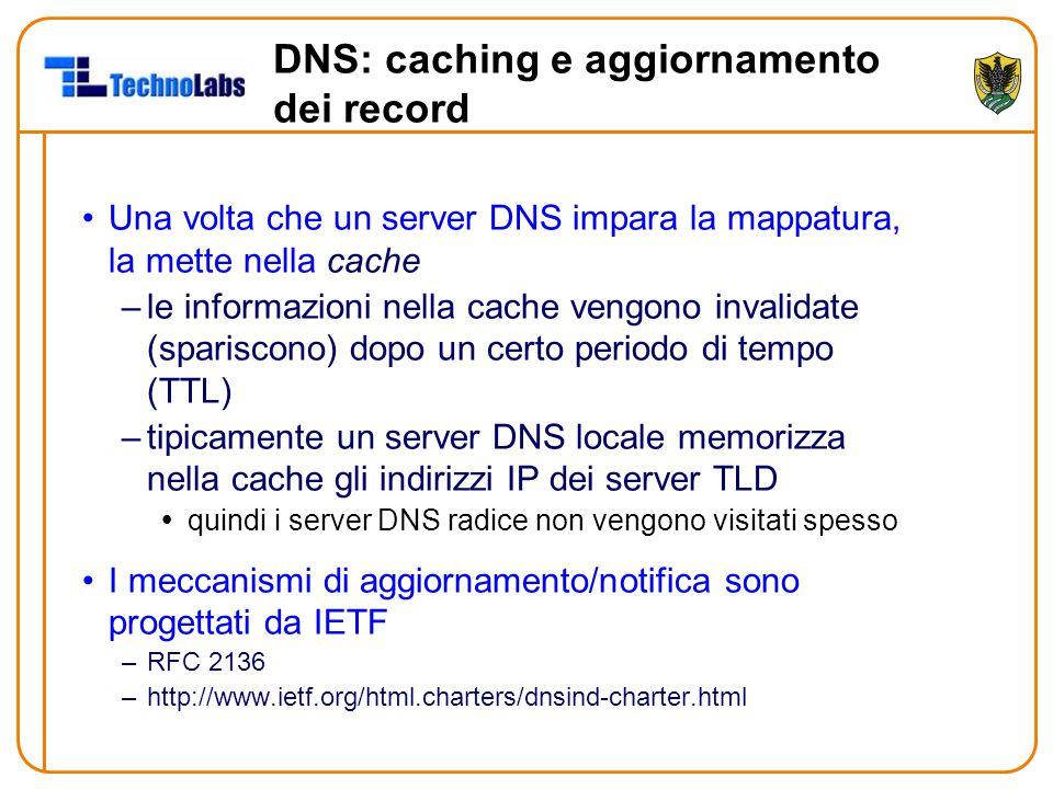 DNS: caching e aggiornamento dei record Una volta che un server DNS impara la mappatura, la mette nella cache –le informazioni nella cache vengono invalidate (spariscono) dopo un certo periodo di tempo (TTL) –tipicamente un server DNS locale memorizza nella cache gli indirizzi IP dei server TLD  quindi i server DNS radice non vengono visitati spesso I meccanismi di aggiornamento/notifica sono progettati da IETF –RFC 2136 –http://www.ietf.org/html.charters/dnsind-charter.html