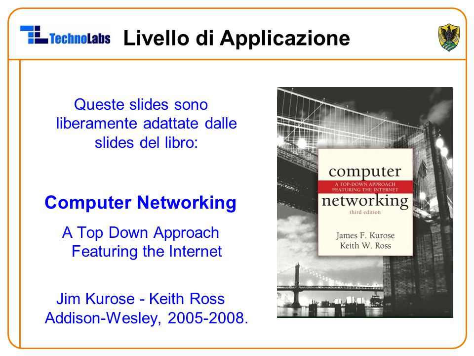 Livello di Applicazione Queste slides sono liberamente adattate dalle slides del libro: Computer Networking A Top Down Approach Featuring the Internet