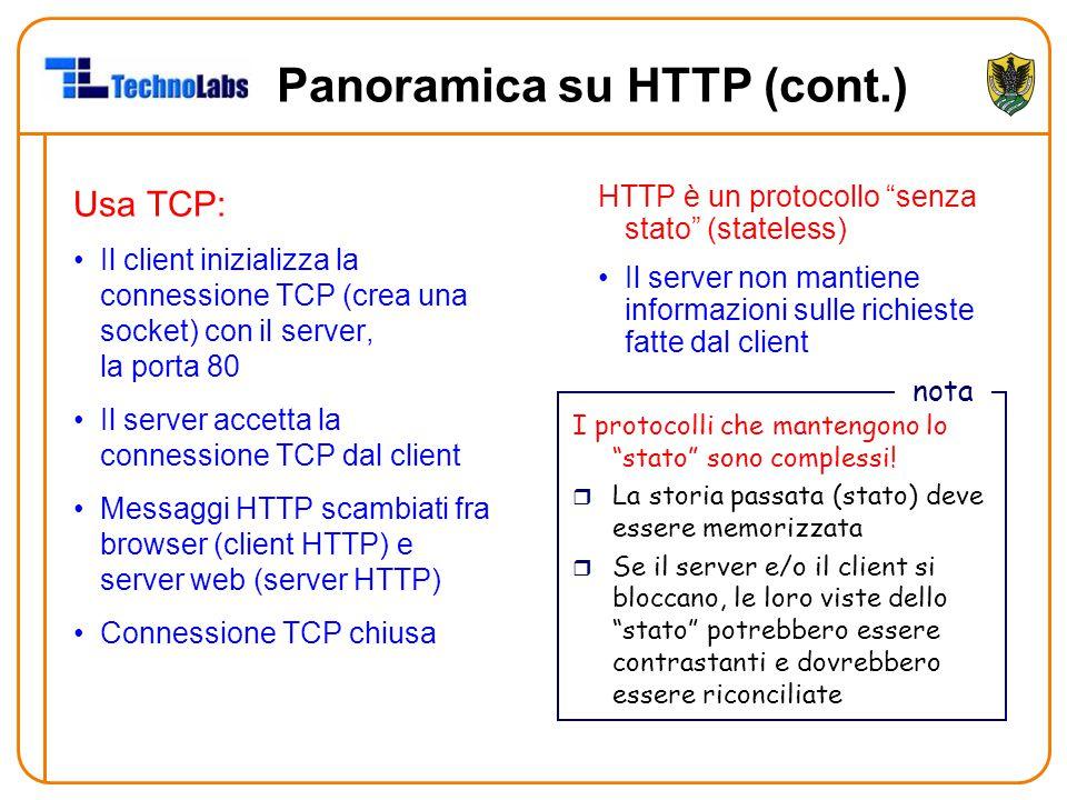 Panoramica su HTTP (cont.) Usa TCP: Il client inizializza la connessione TCP (crea una socket) con il server, la porta 80 Il server accetta la connessione TCP dal client Messaggi HTTP scambiati fra browser (client HTTP) e server web (server HTTP) Connessione TCP chiusa HTTP è un protocollo senza stato (stateless) Il server non mantiene informazioni sulle richieste fatte dal client I protocolli che mantengono lo stato sono complessi.