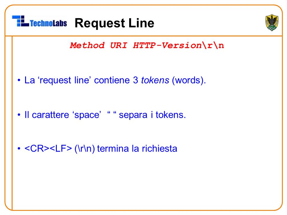 "Request Line Method URI HTTP-Version\r\n La 'request line' contiene 3 tokens (words). Il carattere 'space' "" "" separa i tokens. (\r\n) termina la rich"