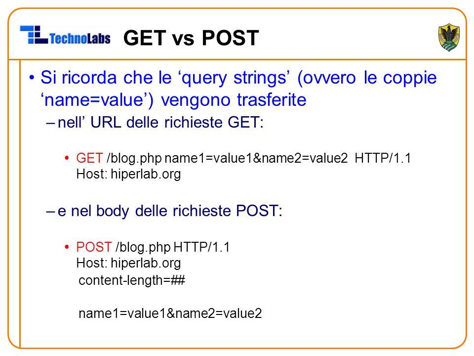GET vs POST Si ricorda che le 'query strings' (ovvero le coppie 'name=value') vengono trasferite –nell' URL delle richieste GET:  GET /blog.php name1=value1&name2=value2 HTTP/1.1 Host: hiperlab.org –e nel body delle richieste POST:  POST /blog.php HTTP/1.1 Host: hiperlab.org content-length=## name1=value1&name2=value2