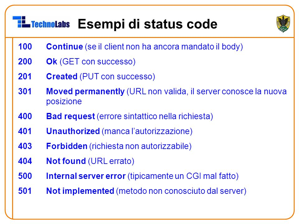 Esempi di status code 100Continue (se il client non ha ancora mandato il body) 200Ok (GET con successo) 201Created (PUT con successo) 301Moved permanently (URL non valida, il server conosce la nuova posizione 400Bad request (errore sintattico nella richiesta) 401Unauthorized (manca l'autorizzazione) 403Forbidden (richiesta non autorizzabile) 404Not found (URL errato) 500Internal server error (tipicamente un CGI mal fatto) 501Not implemented (metodo non conosciuto dal server)