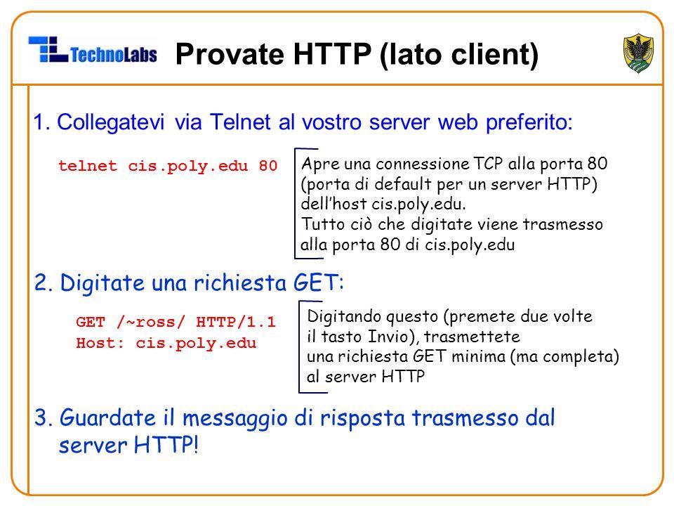 Provate HTTP (lato client) 1. Collegatevi via Telnet al vostro server web preferito: Apre una connessione TCP alla porta 80 (porta di default per un s