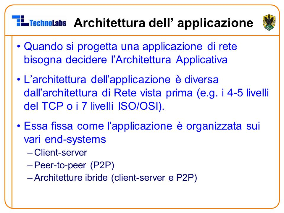 Architettura dell' applicazione Quando si progetta una applicazione di rete bisogna decidere l'Architettura Applicativa L'architettura dell'applicazione è diversa dall'architettura di Rete vista prima (e.g.