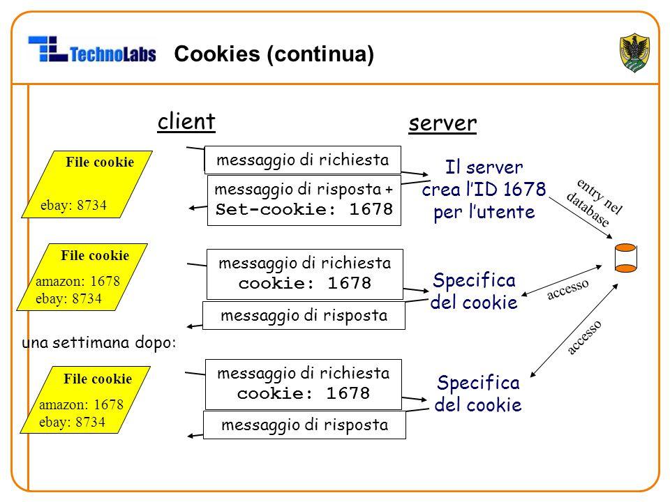 Cookies (continua) client server messaggio di richiesta messaggio di risposta + Set-cookie: 1678 messaggio di richiesta cookie: 1678 messaggio di risp