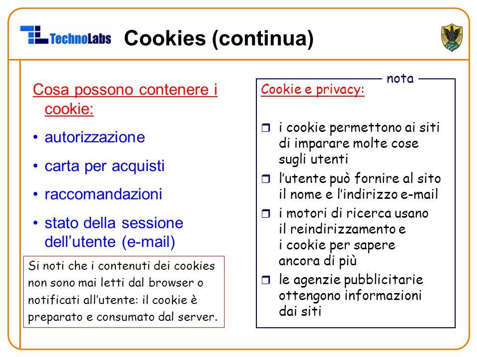 Cookies (continua) Cosa possono contenere i cookie: autorizzazione carta per acquisti raccomandazioni stato della sessione dell'utente (e-mail) Cookie e privacy: r i cookie permettono ai siti di imparare molte cose sugli utenti r l'utente può fornire al sito il nome e l'indirizzo e-mail r i motori di ricerca usano il reindirizzamento e i cookie per sapere ancora di più r le agenzie pubblicitarie ottengono informazioni dai siti nota Si noti che i contenuti dei cookies non sono mai letti dal browser o notificati all'utente: il cookie è preparato e consumato dal server.