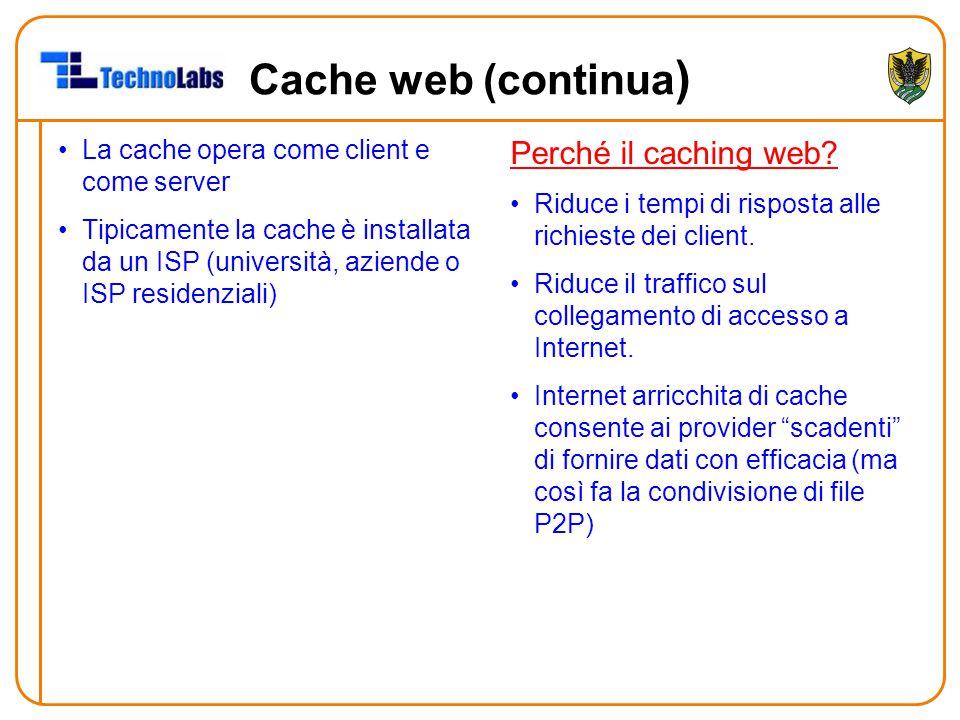 Cache web (continua ) La cache opera come client e come server Tipicamente la cache è installata da un ISP (università, aziende o ISP residenziali) Pe