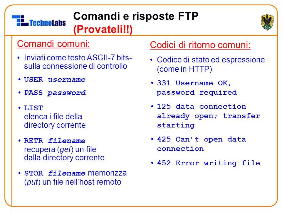 Comandi e risposte FTP (Provateli!!) Comandi comuni: Inviati come testo ASCII-7 bits- sulla connessione di controllo USER username PASS password LIST elenca i file della directory corrente RETR filename recupera (get) un file dalla directory corrente STOR filename memorizza (put) un file nell'host remoto Codici di ritorno comuni: Codice di stato ed espressione (come in HTTP) 331 Username OK, password required 125 data connection already open; transfer starting 425 Can't open data connection 452 Error writing file