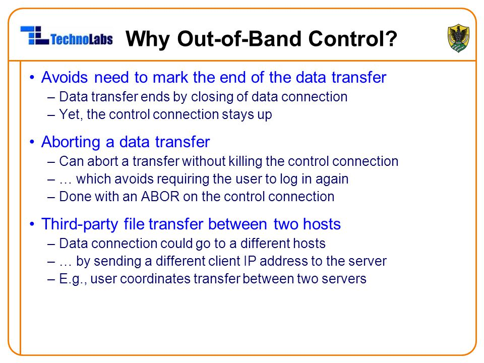 Why Out-of-Band Control? Avoids need to mark the end of the data transfer –Data transfer ends by closing of data connection –Yet, the control connecti