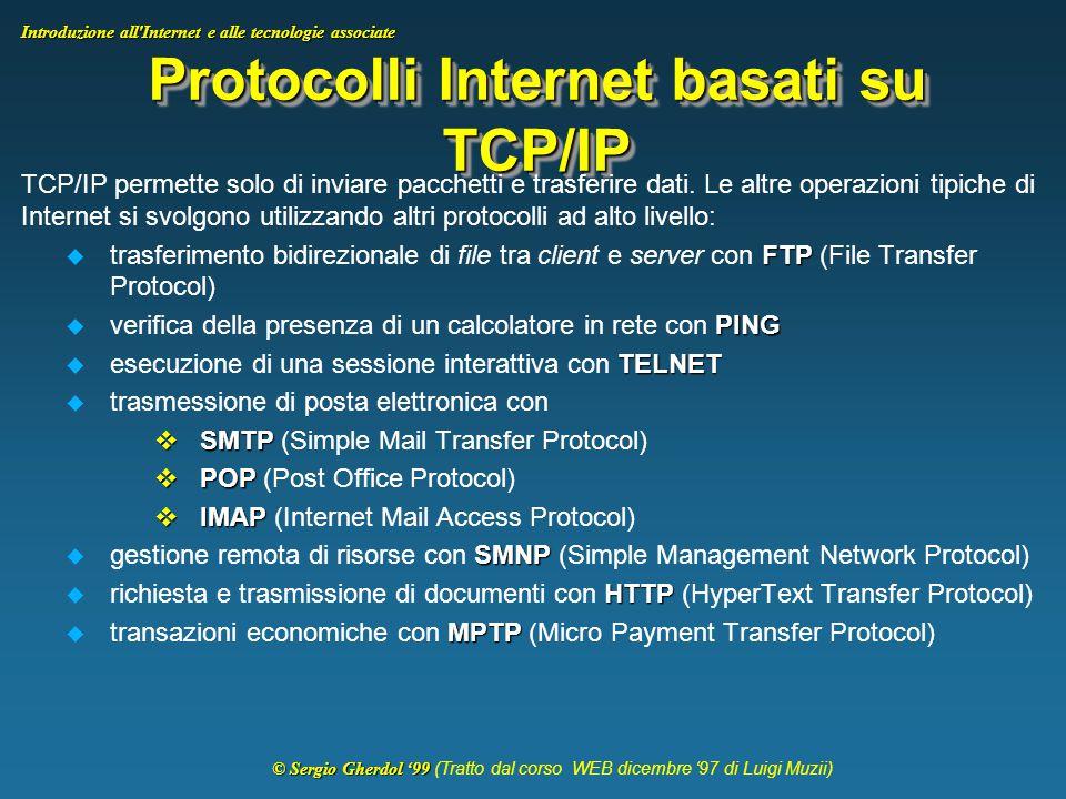 © Sergio Gherdol '99 © Sergio Gherdol '99 (Tratto dal corso WEB dicembre '97 di Luigi Muzii) Introduzione all Internet e alle tecnologie associate Protocolli Internet basati su TCP/IP TCP/IP permette solo di inviare pacchetti e trasferire dati.
