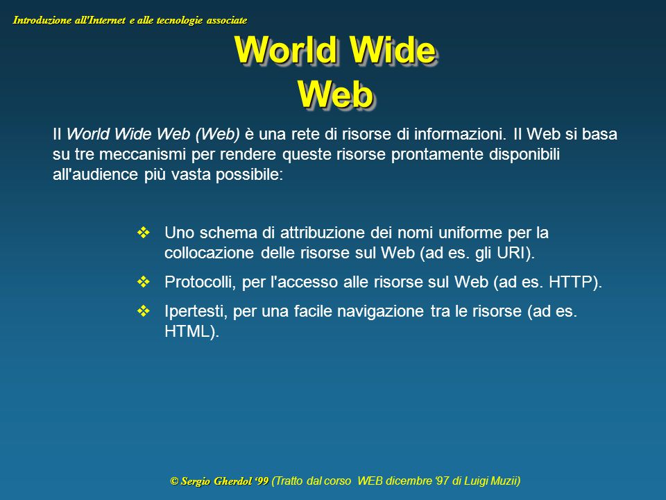 © Sergio Gherdol '99 © Sergio Gherdol '99 (Tratto dal corso WEB dicembre '97 di Luigi Muzii) Introduzione all Internet e alle tecnologie associate World Wide Web Il World Wide Web (Web) è una rete di risorse di informazioni.