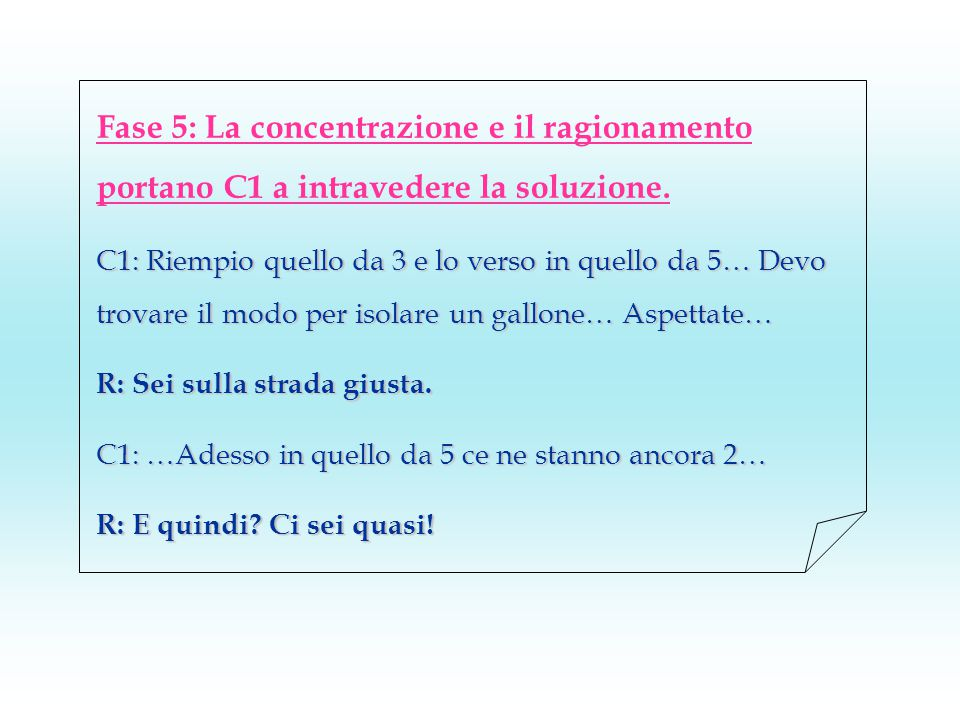 Fase 5: La concentrazione e il ragionamento portano C1 a intravedere la soluzione. C1: Riempio quello da 3 e lo verso in quello da 5… Devo trovare il