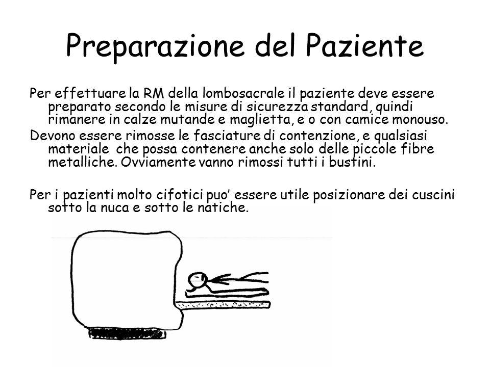 Preparazione del Paziente Per effettuare la RM della lombosacrale il paziente deve essere preparato secondo le misure di sicurezza standard, quindi rimanere in calze mutande e maglietta, e o con camice monouso.