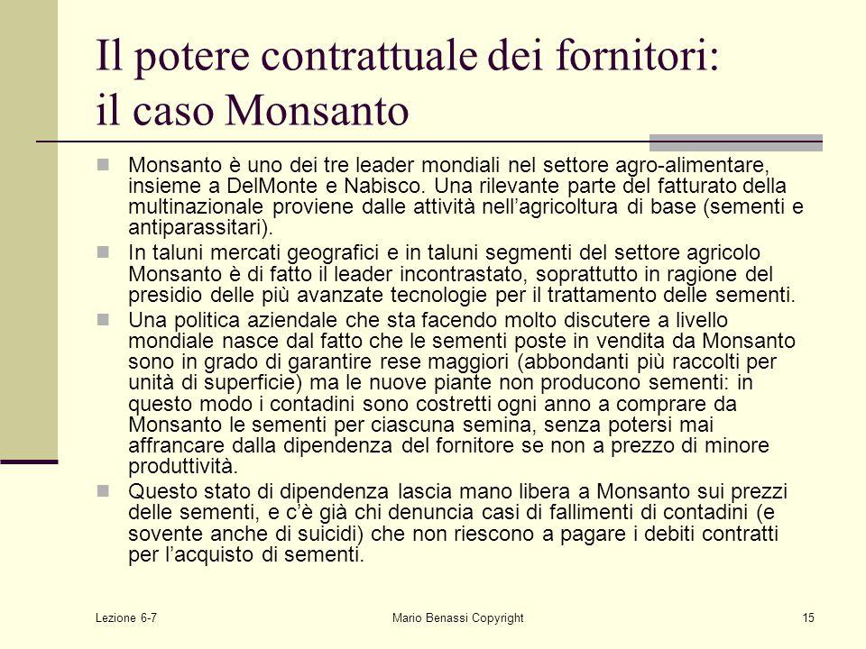 Lezione 6-7Mario Benassi Copyright15 Il potere contrattuale dei fornitori: il caso Monsanto Monsanto è uno dei tre leader mondiali nel settore agro-alimentare, insieme a DelMonte e Nabisco.