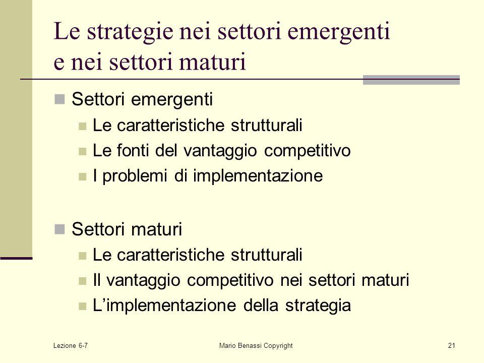 Lezione 6-7Mario Benassi Copyright21 Le strategie nei settori emergenti e nei settori maturi Settori emergenti Le caratteristiche strutturali Le fonti del vantaggio competitivo I problemi di implementazione Settori maturi Le caratteristiche strutturali Il vantaggio competitivo nei settori maturi L'implementazione della strategia