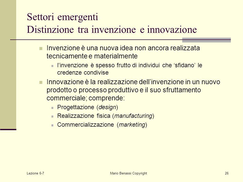 Lezione 6-7Mario Benassi Copyright26 Settori emergenti Distinzione tra invenzione e innovazione Invenzione è una nuova idea non ancora realizzata tecnicamente e materialmente l'invenzione è spesso frutto di individui che 'sfidano' le credenze condivise Innovazione è la realizzazione dell'invenzione in un nuovo prodotto o processo produttivo e il suo sfruttamento commerciale; comprende: Progettazione (design) Realizzazione fisica (manufacturing) Commercializzazione (marketing)