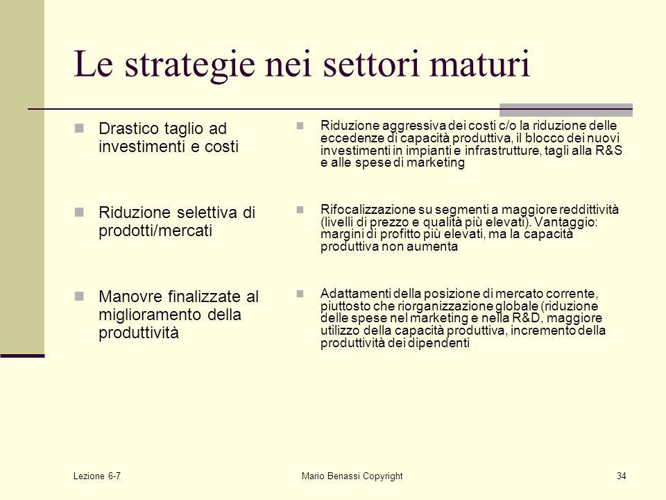 Lezione 6-7Mario Benassi Copyright34 Le strategie nei settori maturi Drastico taglio ad investimenti e costi Riduzione selettiva di prodotti/mercati Manovre finalizzate al miglioramento della produttività Riduzione aggressiva dei costi c/o la riduzione delle eccedenze di capacità produttiva, il blocco dei nuovi investimenti in impianti e infrastrutture, tagli alla R&S e alle spese di marketing Rifocalizzazione su segmenti a maggiore reddittività (livelli di prezzo e qualità più elevati).