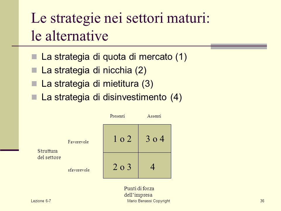 Lezione 6-7Mario Benassi Copyright36 Le strategie nei settori maturi: le alternative La strategia di quota di mercato (1) La strategia di nicchia (2)