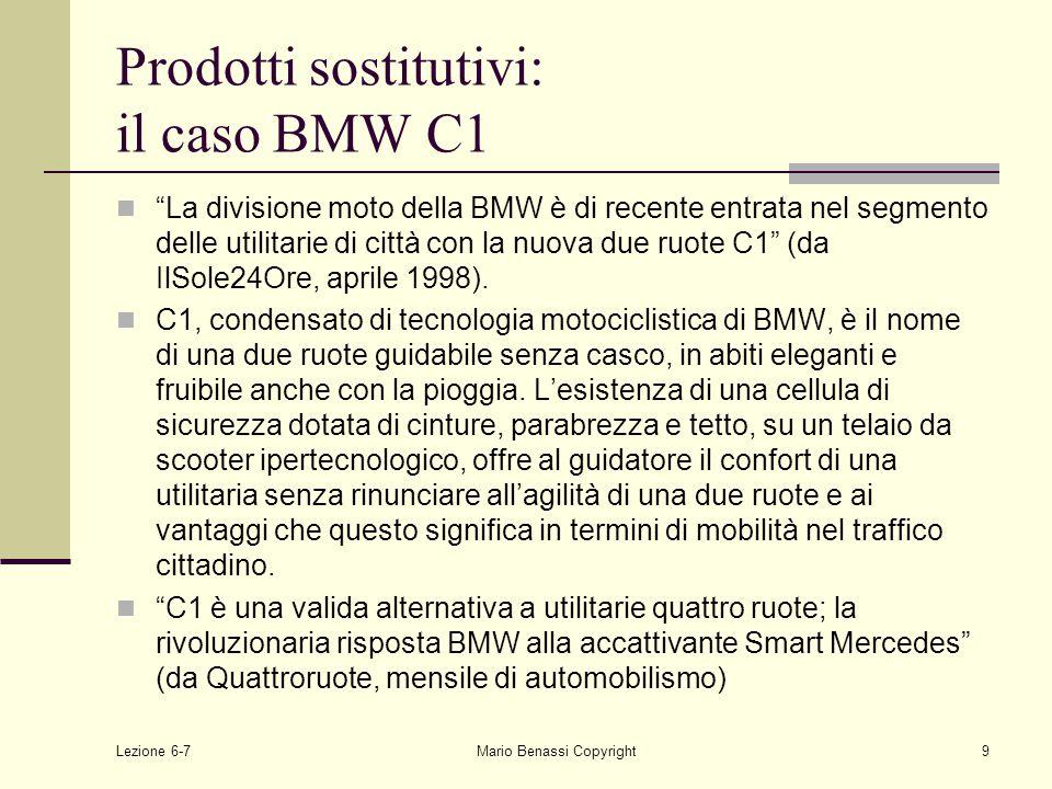 Lezione 6-7Mario Benassi Copyright9 Prodotti sostitutivi: il caso BMW C1 La divisione moto della BMW è di recente entrata nel segmento delle utilitarie di città con la nuova due ruote C1 (da IlSole24Ore, aprile 1998).