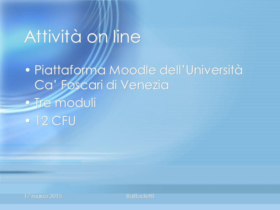 17 marzo 2015Battocletti Attività on line Piattaforma Moodle dell'Università Ca' Foscari di Venezia Tre moduli 12 CFU Piattaforma Moodle dell'Università Ca' Foscari di Venezia Tre moduli 12 CFU
