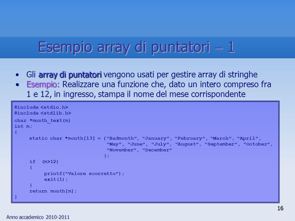 Anno accademico 2010-2011 16 array di puntatoriGli array di puntatori vengono usati per gestire array di stringhe Esempio:Esempio: Realizzare una funz