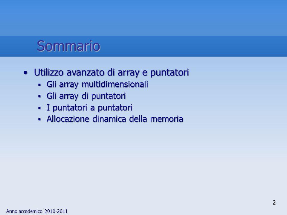 Anno accademico 2010-2011 3 array multidimensionaleUn array di array è un array multidimensionale e viene dichiarato per mezzo di una sequenza di coppie di parentesi quadre Anche se un array multidimensionale viene memorizzato come una sequenza di elementi, può essere manipolato come un array di array Per accedere ad un elemento di un array multidimensionale occorre specificare tanti indici quante sono le dimensioni dell'array /* x è un array di tre elementi costituiti * da array di cinque elementi (interi) */ int x[3][5]; Gli array multidimensionali  1