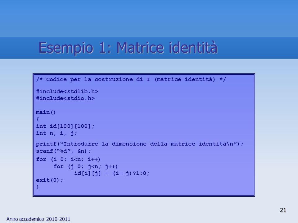 """Anno accademico 2010-2011 21 /* Codice per la costruzione di I (matrice identità) */ #include main() { int id[100][100]; int n, i, j; printf(""""Introdur"""