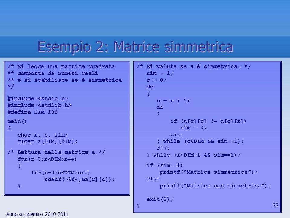 Anno accademico 2010-2011 23 /* Funzione per il calcolo di A  b, con… ** A: matrice m  n di float (in input) ** b: vettore di dimensione n di float (in input) ** m, n: interi, numero di righe e colonne di A (in input) ** x: vettore di float di dimensione m, risultato (in output) */ float *prod_mv(a, b, m, n, x) float a[][100], b[], x[]; /* ma, nella funzione, sono puntatori */ int m, n; { int i, j; for (i  0; i  m; i  ) { x[i]  0.0; for (j  0; j  n; j  ) x[i]  a[i][j]  b[j]; } return x; } Esempio 3: Prodotto matrice  vettore