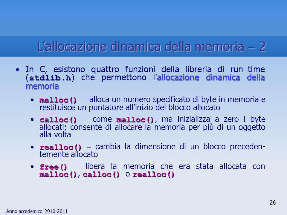 Anno accademico 2010-2011 26 stdlib.h allocazione dinamica della memoriaIn C, esistono quattro funzioni della libreria di run  time ( stdlib.h ) che