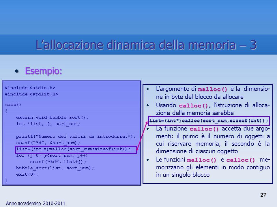Anno accademico 2010-2011 27 Esempio:Esempio: malloc()L'argomento di malloc() è la dimensio- ne in byte del blocco da allocare calloc()Usando calloc(), l'istruzione di alloca- zione della memoria sarebbe list=(int*)calloc(sort_num,sizeof(int)); calloc()La funzione calloc() accetta due argo- menti: il primo è il numero di oggetti a cui riservare memoria, il secondo è la dimensione di ciascun oggetto malloc() calloc()Le funzioni malloc() e calloc() me- morizzano gli elementi in modo contiguo in un singolo blocco  include main() { extern void bubble_sort(); int *list, j, sort_num; printf( Numero dei valori da introdurre: ); scanf( %d , &sort_num); list  (int *)malloc(sort_num  sizeof(int)); for (j  0; j<sort_num; j  ) scanf( %d , list  j); bubble_sort(list, sort_num); exit(0); } L'allocazione dinamica della memoria  3