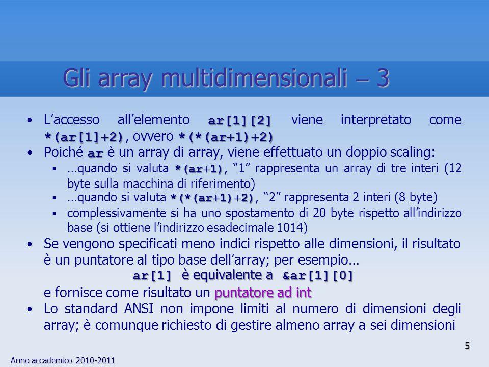 Anno accademico 2010-2011 6 In fase di inizializzazione di un array multidimensionale, occorre specificare ogni riga tra parentesi graffe staticSe i valori iniziali non sono sufficienti, e l'array è static, gli elementi mancanti vengono inizializzati a zero Esempio:Esempio: static int examp[5][3]  { {1,2,3}, {4}, {4}, {5,6,7} {5,6,7} }; }; In modo analogo al caso dei vettori, se viene parzialmente omessa la dichiarazione della dimensione di un array multidimensionale, il compilatore la calcola sulla base del numero dei valori iniziali specificati ) ( 0 0 0 1 2 3 4 0 0 5 6 7 L'inizializzazione di array multidimensionali  1